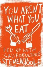 You Aren't What You Eat : Fed Up with Gastroculture - Steven Poole