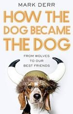 How the Dog Became the Dog : From Wolves to Our Best Friends - Mark Derr