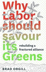 Why Labor Should Savour Its Greens : A Platform for Progressive Politics - Brad Orgill