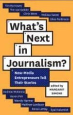 What's Next in Journalism : New-Media Entrepreneurs Tell Their Stories