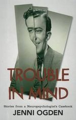 Trouble in Mind : Stories from a Neuro-Psychologist's Casebook - Jenni A. Ogden