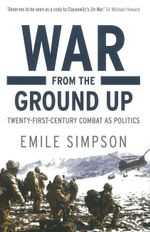 War from the Ground Up : Twenty-First-Century Combat as Politics - Emile Simpson