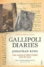Gallipoli Diaries : The Anzacs' Own Story, Day by Day - Jonathan King