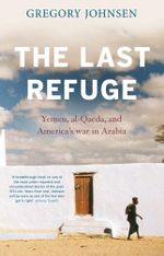 The Last Refuge : Yemen, al-Qaeda, and America's war in Arabia - Gregory Johnsen