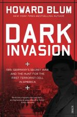Dark Invasion : 1915: Germany's secret war and the hunt for the first terrorist cell in America - Howard Blum