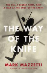 The Way of the Knife : the CIA, a secret army, and a war at the ends of the Earth - Mark Mazzetti