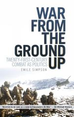 War from the Ground Up : twenty-first century combat as politics - Emile Simpson