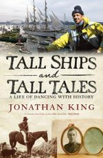Tall Ships and Tall Tales : a life of dancing with history - Jonathan King