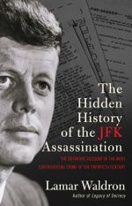 The Hidden History of the JFK Assassination : the definitive account of the most controversial crime of the twentieth century - Lamar Waldron