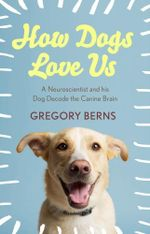 How Dogs Love Us : a neuroscientist and his dog decode the canine brain - Gregory Berns