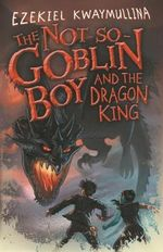The Not-so-goblin Boy and the Dragon King - Ezekiel Kwaymullina