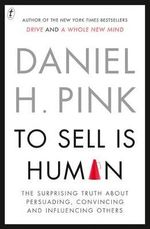 To Sell Is Human : The Surprising Truth About Perusading, Convincing and Influencing Others - Daniel H. Pink