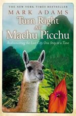 Turn Right At Machu Picchu : Rediscovering the Lost City One Step at a Time - Mark Adams