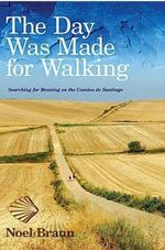 The Day Was Made for Walking : Searching for Meaning on the Camino de Santiago - Noel Braun