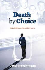 Death by Choice : Living with the Impact of the Suicide of a Loved One - Vicki Hutchinson