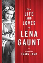 The Life and Loves of Lena Gaunt : Longlisted for the 2014 Miles Franklin Award - Tracy Farr