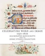 Celebrating Word and Image 1250-1600 : Illuminated Manuscripts from the Kerry Stokes Collection - Margaret M. Manion