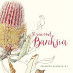 Firewood Banksia - Philippa Nikulinsky