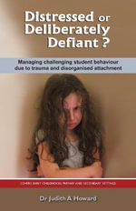 Distressed or Deliberately Defiant? : Managing Challenging Student Behaviour Due to Trauma and Disorganised Attachment - Judith A. Howard