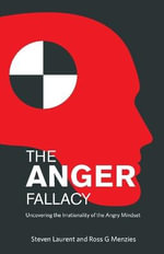 The Anger Fallacy : Uncovering the Irrationality of the Angry Mindset - Steven Laurent