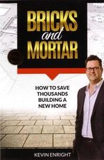 Bricks and Mortar : How to Save Thousands Building a New Home - Kevin Enright