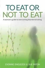 To Eat or Not to Eat : A Women's Guide to Overcoming Disordered Eating - Evonne Englezos