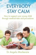 Everybody Stay Calm : How to support your young child through medical tests and procedures - Angela Mackenzie