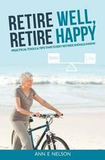 Retire Well, Retire Happy : Practical Tools & Tips That Every Retiree Should Know - Ann Nelson