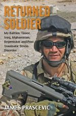 Returned Soldier : My Battles : Timor, Iraq, Afghanistan, Depression and Post Traumatic Stress Disorder - James Prascevic