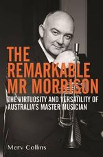 The Remarkable Mr. Morrison : The Virtuosity and Versatility of Australia's Master Musician - Merv Collins
