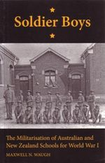 Soldier Boy : The Militarisation of Australian and New Zealand Schools for World War 1 - Maxwell N. Waugh