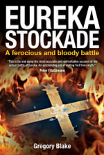 Eureka Stockade : A Ferocious and Bloody Battle - Gregory Blake