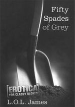Fifty Spades of Grey : Erotica for Classy Blokes - L.O.L. James