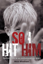 So I Hit Him : Surviving Life As An Institutionalised Alien - Mick Whatham