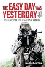 The Easy Day Was Yesterday : The extreme life of an SAS soldier - Paul Jordan