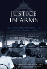 Justice In Arms  : Military Lawyers in The Australian Army's First Hundred Years - Australian Army Legal Corps