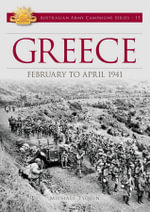 Greece : February to April 1941 : Australian Army Campaigns Series: Book 13 - Michael Tyquin