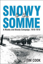 Snowy to the Somme : A Muddy and Bloody Campaign, 1916-1918 - Tim Cook