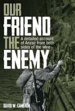Our Friend the Enemy : A detailed account of ANZAC from both sides of the wire - David W. Cameron