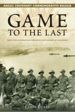 Game to the Last : The 11th Australian Infantry Battalion At Gallipoli - James Hurst