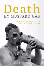 Death By Mustard Gas : How Military Secrecy and Lost Weapons can Kill - Geoff Plunkett