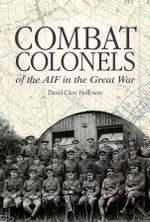Combat Colonels  : of the AIF in the Great War - David Clare Holloway