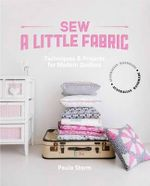 Sew a Little Fabric : Techniques and Projects for Modern Quilters - Paul Storm