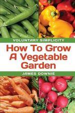 Voluntary Simplicity : How to Grow a Vegetable Garden - James Downie