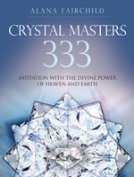 Crystal Masters 333 : Initiation with the Divine Power of Heaven and Earth - Alana Fairchild