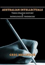 Australian Intellectuals : Their Strange History and Pathological Tendencies - Gregory Melleuish