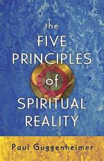 The Five Principles of Spiritual Reality - Paul Guggenheimer