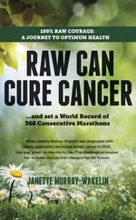 Raw Can Cure Cancer : ...And Set a World Record of 366 Consecutive Marathons - Janette Murray-Wakelin