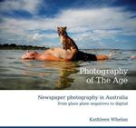 Photography of the Age : Newspaper Photography in Australia from Glass Plate Negatives to Digital - Kathleen Whelan