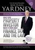 What Every Property Investor Needs to Know About Finance, Tax and the : Law - Michael Yardney